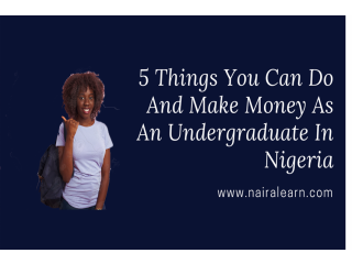 Here Are 5 Things You Can Do And Make Money As An Undergraduate In Nigeria
